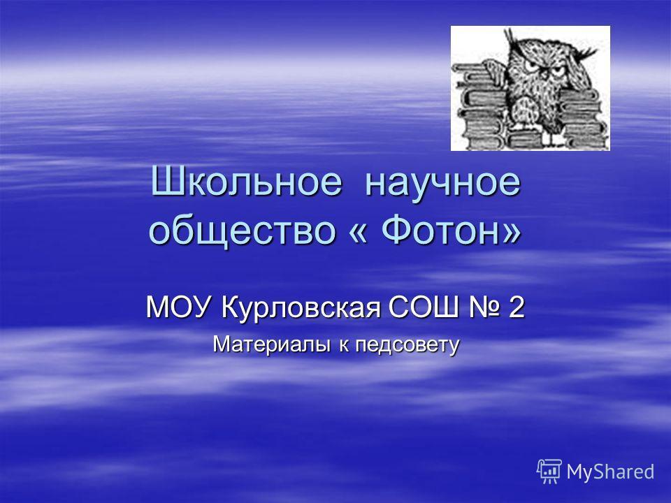 Школьное научное общество « Фотон» МОУ Курловская СОШ 2 Материалы к педсовету