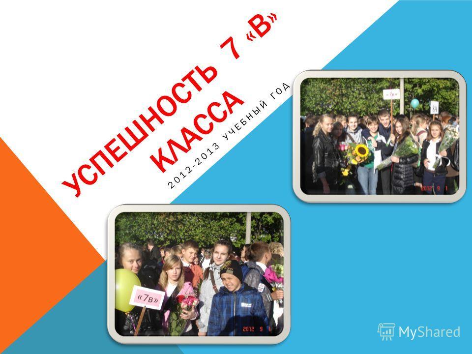 УСПЕШНОСТЬ 7 «В» КЛАССА 2012-2013 УЧЕБНЫЙ ГОД