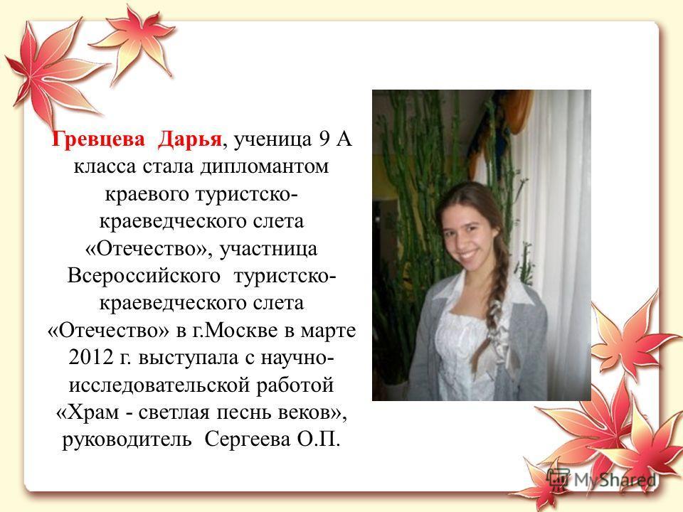 Гревцева Дарья, ученица 9 А класса стала дипломантом краевого туристско- краеведческого слета «Отечество», участница Всероссийского туристско- краеведческого слета «Отечество» в г.Москве в марте 2012 г. выступала с научно- исследовательской работой «