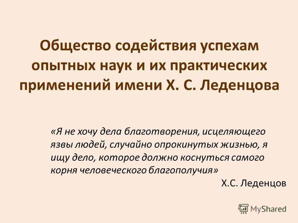 Общество содействия успехам опытных наук и их практических применений имени Х. С. Леденцова «Я не хочу дела благотворения, исцеляющего язвы людей, случайно опрокинутых жизнью, я ищу дело, которое должно коснуться самого корня человеческого благополу