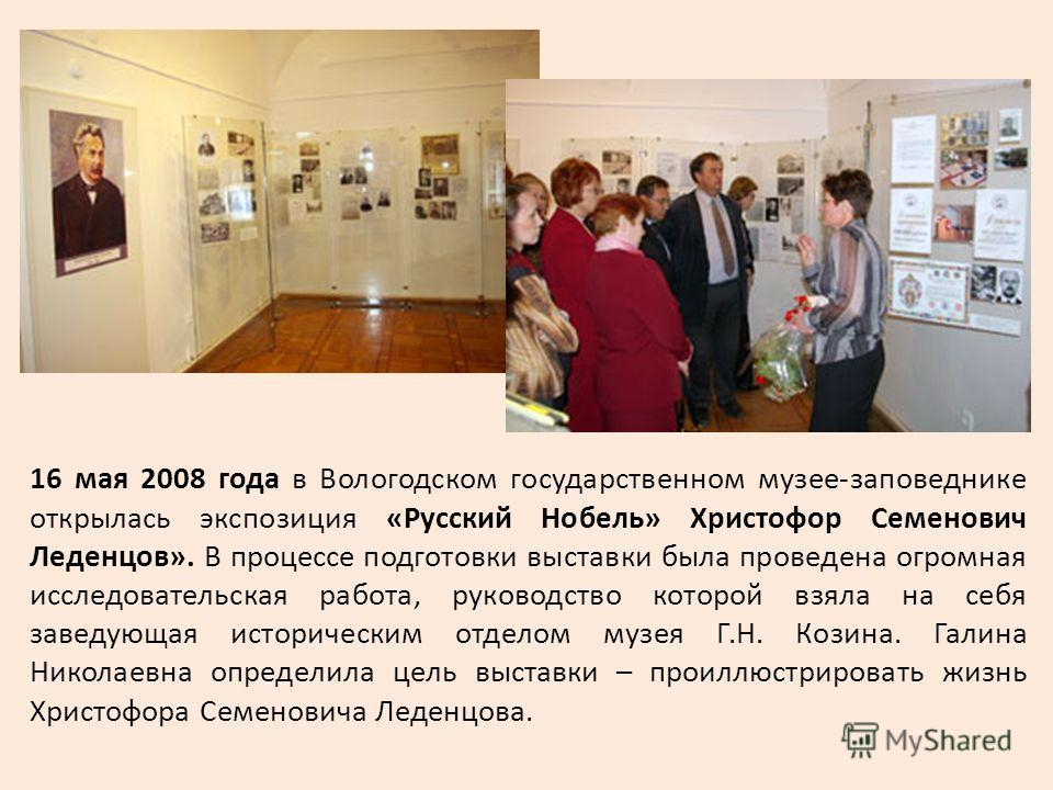 16 мая 2008 года в Вологодском государственном музее-заповеднике открылась экспозиция «Русский Нобель» Христофор Семенович Леденцов». В процессе подготовки выставки была проведена огромная исследовательская работа, руководство которой взяла на себя з