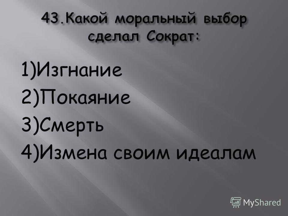 1)Изгнание 2)Покаяние 3)Смерть 4)Измена своим идеалам