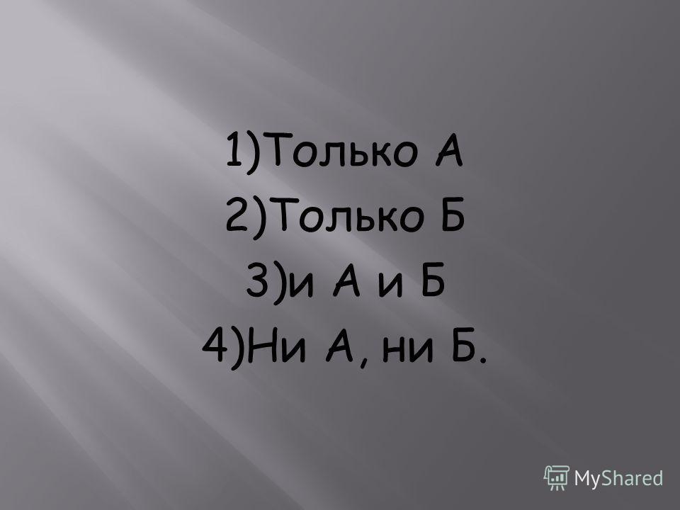 1)Только А 2)Только Б 3)и А и Б 4)Ни А, ни Б.