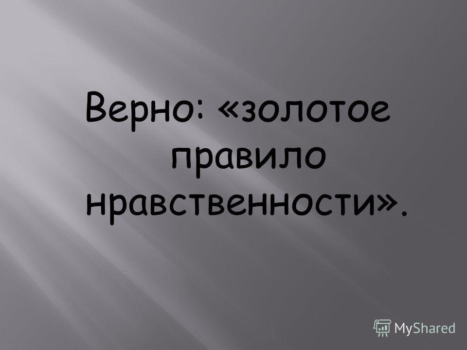 Верно: «золотое правило нравственности».