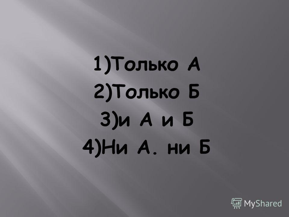 1)Только А 2)Только Б 3)и А и Б 4)Ни А. ни Б