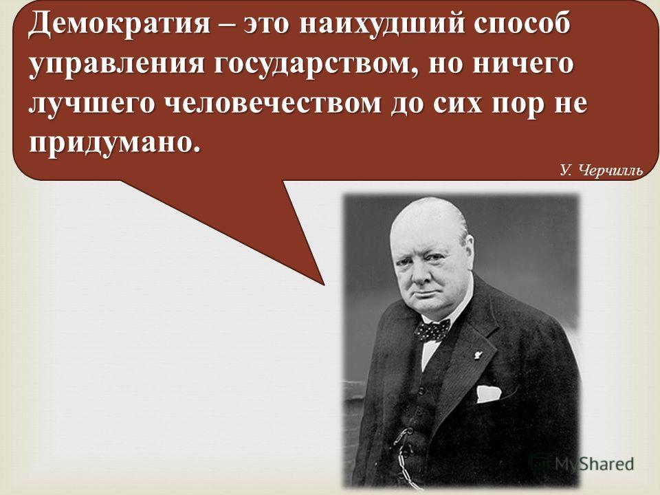 Демократия – это наихудший способ управления государством, но ничего лучшего человечеством до сих пор не придумано. У. Черчилль