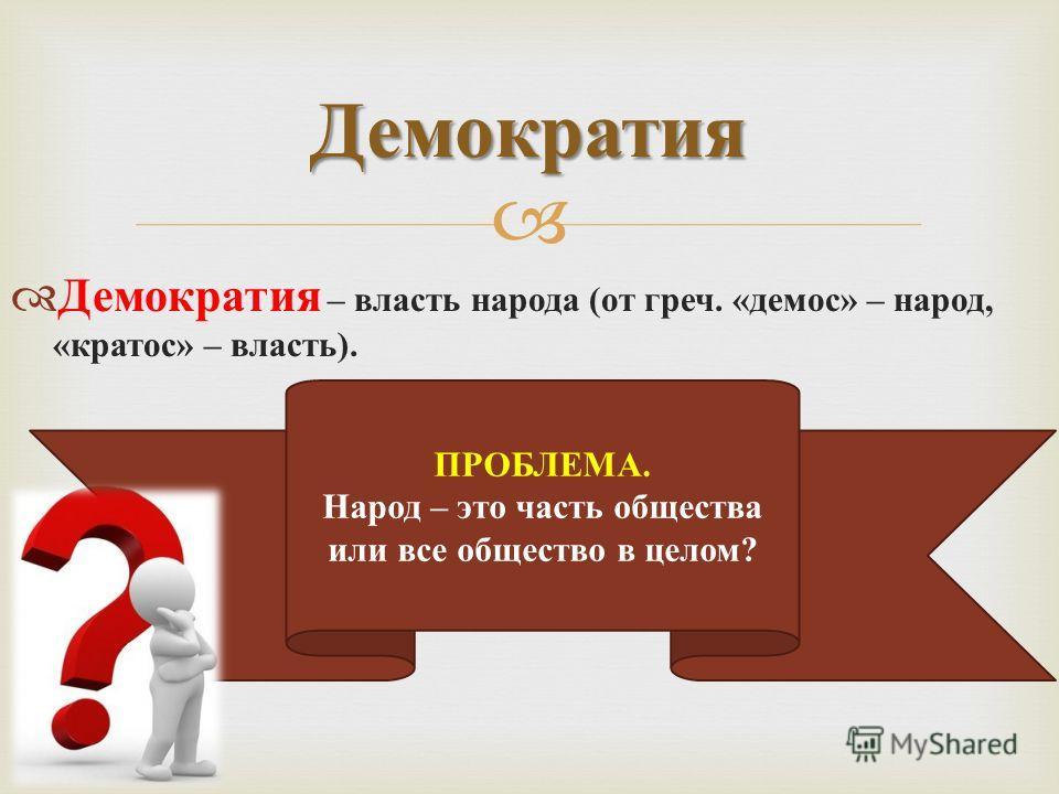 Демократия – власть народа ( от греч. « демос » – народ, « кратос » – власть ). Демократия ПРОБЛЕМА. Народ – это часть общества или все общество в целом?