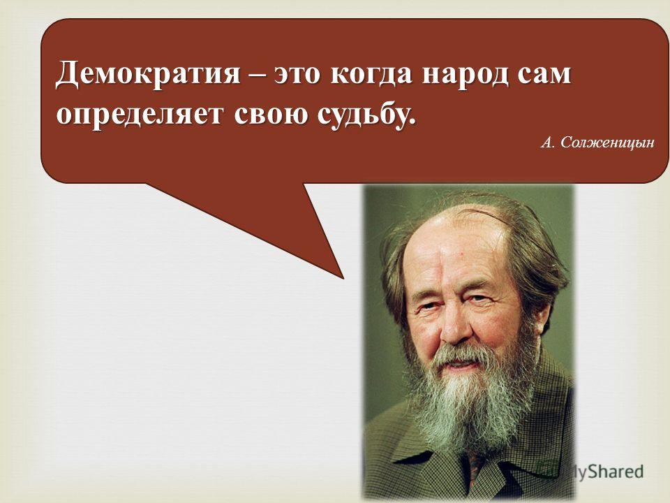 Демократия – это когда народ сам определяет свою судьбу. А. Солженицын