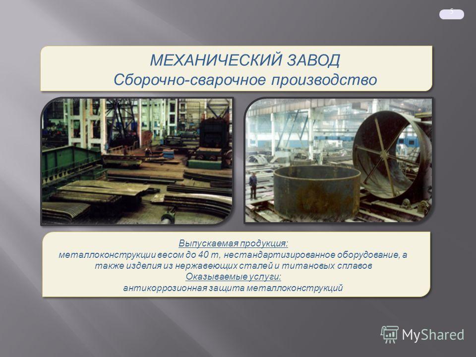 5 МЕХАНИЧЕСКИЙ ЗАВОД Сборочно-сварочное производство МЕХАНИЧЕСКИЙ ЗАВОД Сборочно-сварочное производство Выпускаемая продукция: металлоконструкции весом до 40 т, нестандартизированное оборудование, а также изделия из нержавеющих сталей и титановых спл