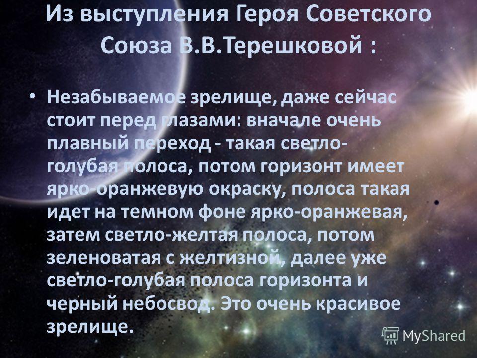 Из выступления Героя Советского Союза В.В.Терешковой : Незабываемое зрелище, даже сейчас стоит перед глазами: вначале очень плавный переход - такая светло- голубая полоса, потом горизонт имеет ярко-оранжевую окраску, полоса такая идет на темном фоне
