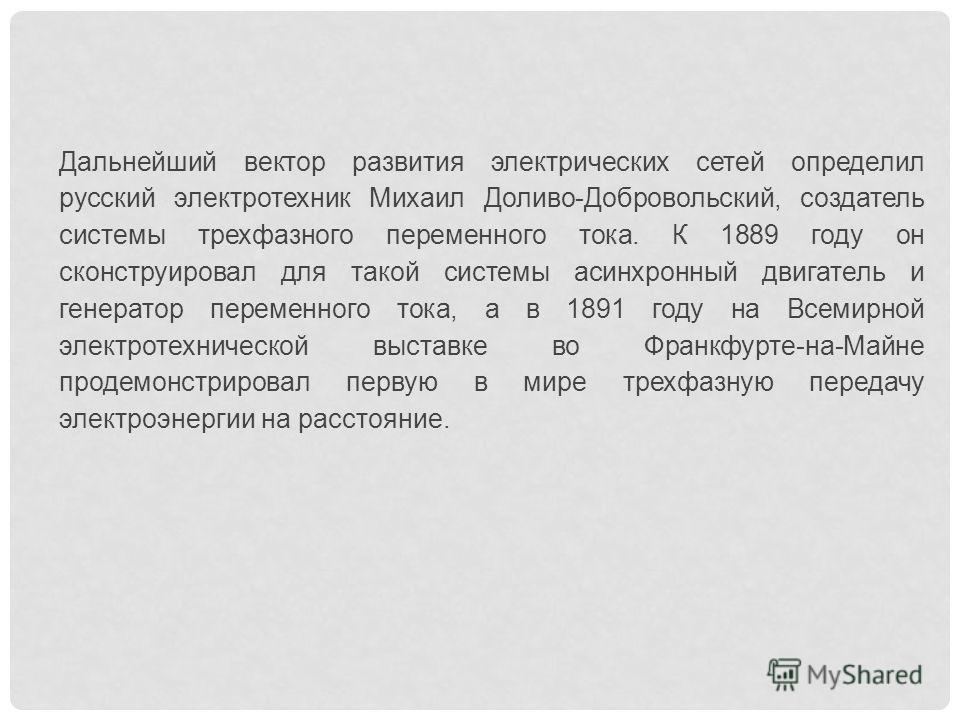 Дальнейший вектор развития электрических сетей определил русский электротехник Михаил Доливо-Добровольский, создатель системы трехфазного переменного тока. К 1889 году он сконструировал для такой системы асинхронный двигатель и генератор переменного