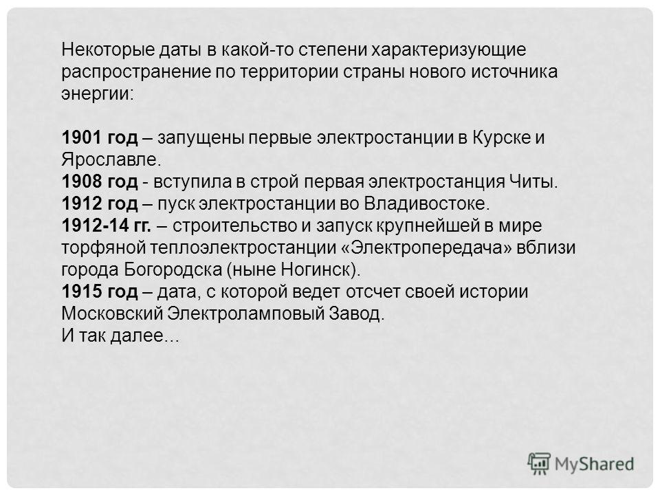 Некоторые даты в какой-то степени характеризующие распространение по территории страны нового источника энергии: 1901 год – запущены первые электростанции в Курске и Ярославле. 1908 год - вступила в строй первая электростанция Читы. 1912 год – пуск э