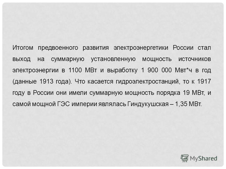 Итогом предвоенного развития электроэнергетики России стал выход на суммарную установленную мощность источников электроэнергии в 1100 МВт и выработку 1 900 000 Мвт*ч в год (данные 1913 года). Что касается гидроэлектростанций, то к 1917 году в России
