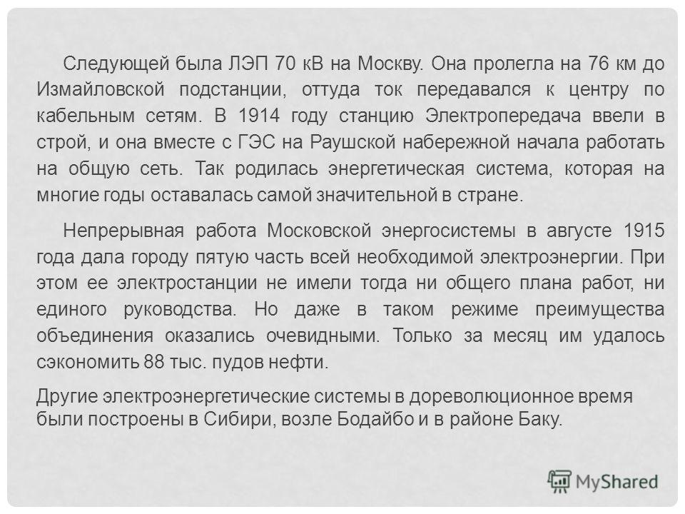 Следующей была ЛЭП 70 кВ на Москву. Она пролегла на 76 км до Измайловской подстанции, оттуда ток передавался к центру по кабельным сетям. В 1914 году станцию Электропередача ввели в строй, и она вместе с ГЭС на Раушской набережной начала работать на