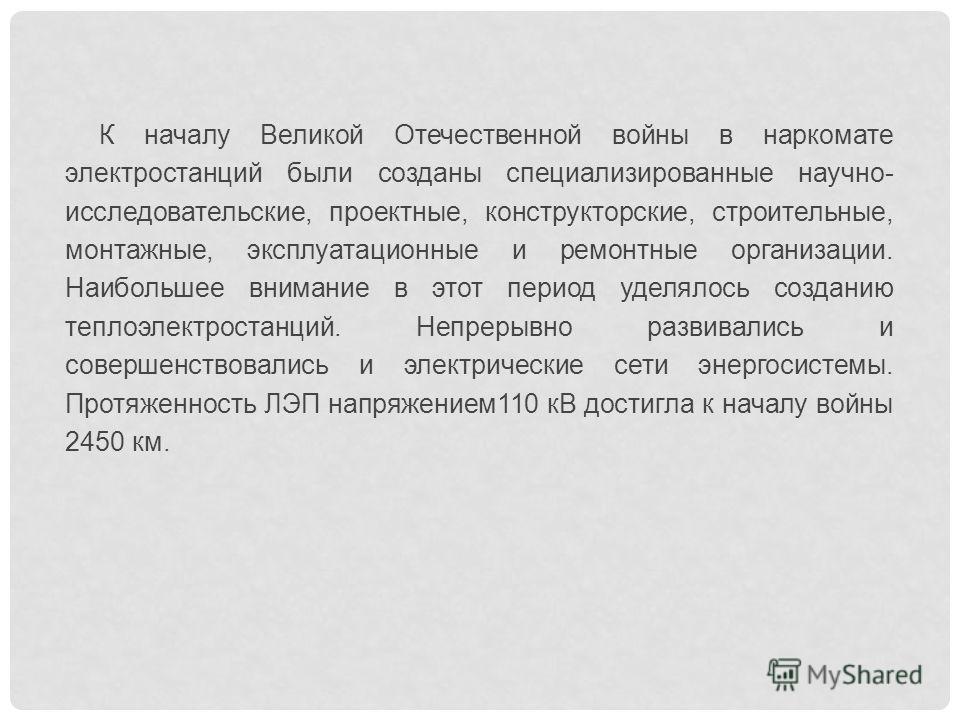 К началу Великой Отечественной войны в наркомате электростанций были созданы специализированные научно- исследовательские, проектные, конструкторские, строительные, монтажные, эксплуатационные и ремонтные организации. Наибольшее внимание в этот перио