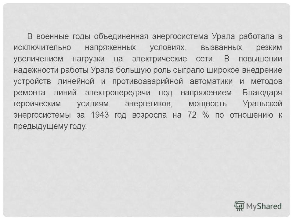 В военные годы объединенная энергосистема Урала работала в исключительно напряженных условиях, вызванных резким увеличением нагрузки на электрические сети. В повышении надежности работы Урала большую роль сыграло широкое внедрение устройств линейной