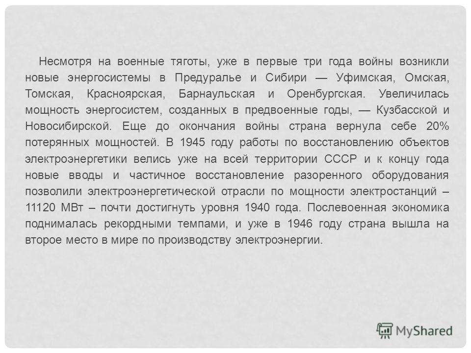 Несмотря на военные тяготы, уже в первые три года войны возникли новые энергосистемы в Предуралье и Сибири Уфимская, Омская, Томская, Красноярская, Барнаульская и Оренбургская. Увеличилась мощность энергосистем, созданных в предвоенные годы, Кузбасс