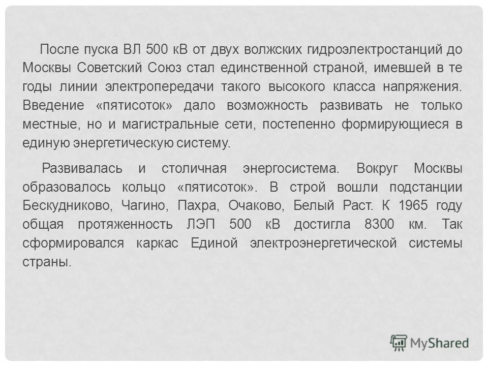 После пуска ВЛ 500 кВ от двух волжских гидроэлектростанций до Москвы Советский Союз стал единственной страной, имевшей в те годы линии электропередачи такого высокого класса напряжения. Введение «пятисоток» дало возможность развивать не только мест