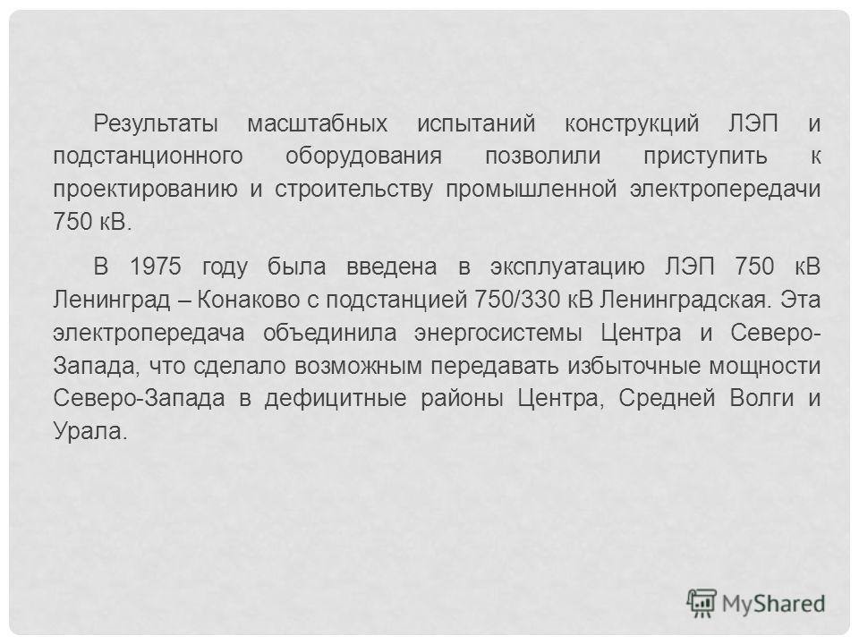 Результаты масштабных испытаний конструкций ЛЭП и подстанционного оборудования позволили приступить к проектированию и строительству промышленной электропередачи 750 кВ. В 1975 году была введена в эксплуатацию ЛЭП 750 кВ Ленинград – Конаково с подс