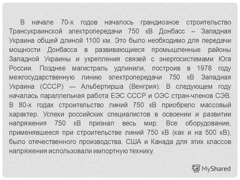 В начале 70-х годов началось грандиозное строительство Трансукраинской электропередачи 750 кВ Донбасс – Западная Украина общей длиной 1100 км. Это было необходимо для передачи мощности Донбасса в развивающиеся промышленные районы Западной Украины