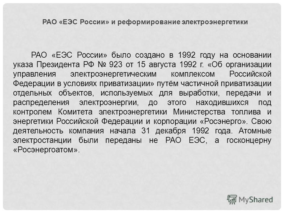 РАО «ЕЭС России» и реформирование электроэнергетики РАО «ЕЭС России» было создано в 1992 году на основании указа Президента РФ 923 от 15 августа 1992 г. «Об организации управления электроэнергетическим комплексом Российской Федерации в условиях прива