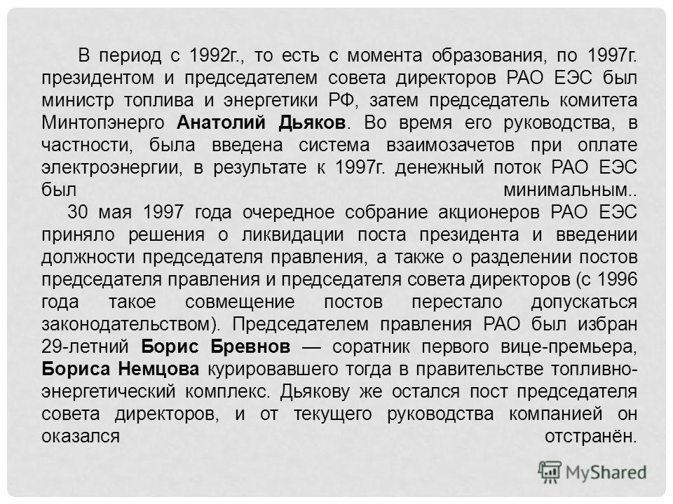 В период с 1992г., то есть с момента образования, по 1997г. президентом и председателем совета директоров РАО ЕЭС был министр топлива и энергетики РФ, затем председатель комитета Минтопэнерго Анатолий Дьяков. Во время его руководства, в частности, бы