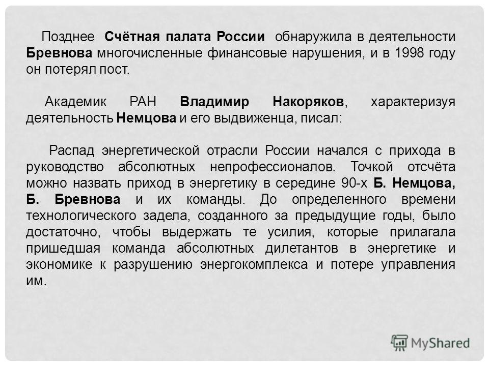 Позднее Счётная палата России обнаружила в деятельности Бревнова многочисленные финансовые нарушения, и в 1998 году он потерял пост. Академик РАН Владимир Накоряков, характеризуя деятельность Немцова и его выдвиженца, писал: Распад энергетической отр