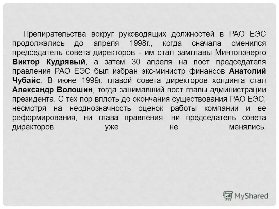 Препирательства вокруг руководящих должностей в РАО ЕЭС продолжались до апреля 1998г., когда сначала сменился председатель совета директоров - им стал замглавы Минтопэнерго Виктор Кудрявый, а затем 30 апреля на пост председателя правления РАО ЕЭС был