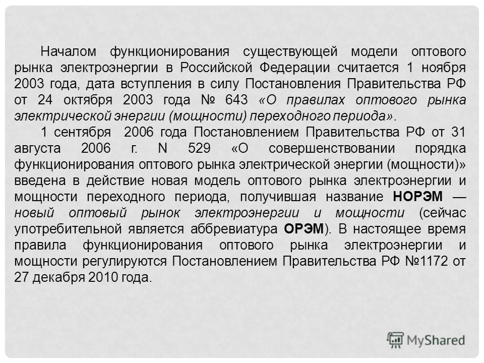 Началом функционирования существующей модели оптового рынка электроэнергии в Российской Федерации считается 1 ноября 2003 года, дата вступления в силу Постановления Правительства РФ от 24 октября 2003 года 643 «О правилах оптового рынка электрической
