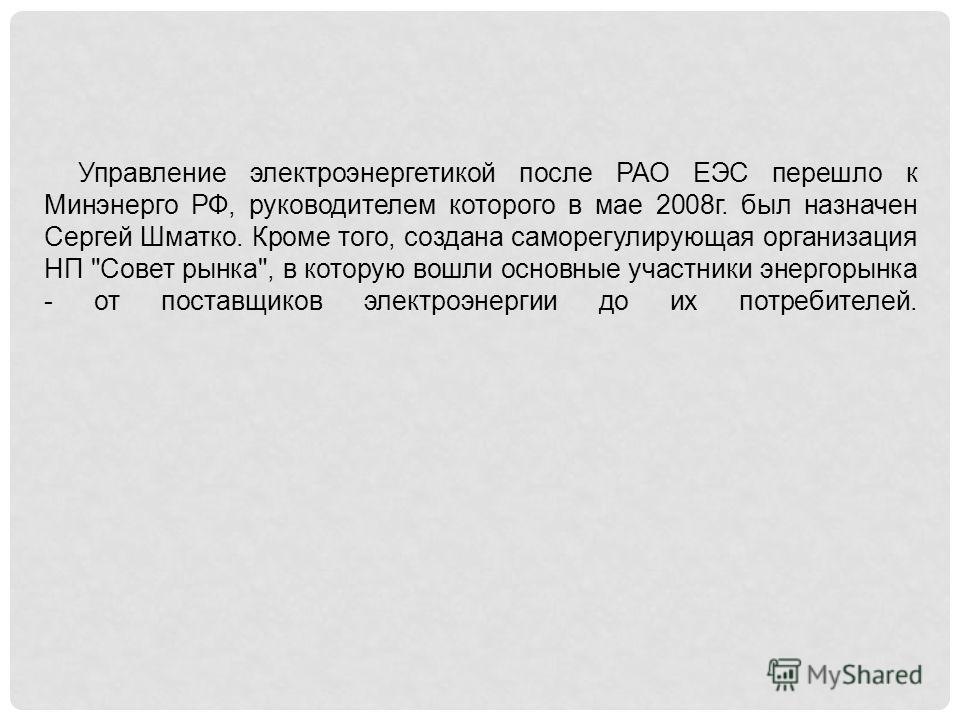 Управление электроэнергетикой после РАО ЕЭС перешло к Минэнерго РФ, руководителем которого в мае 2008г. был назначен Сергей Шматко. Кроме того, создана саморегулирующая организация НП