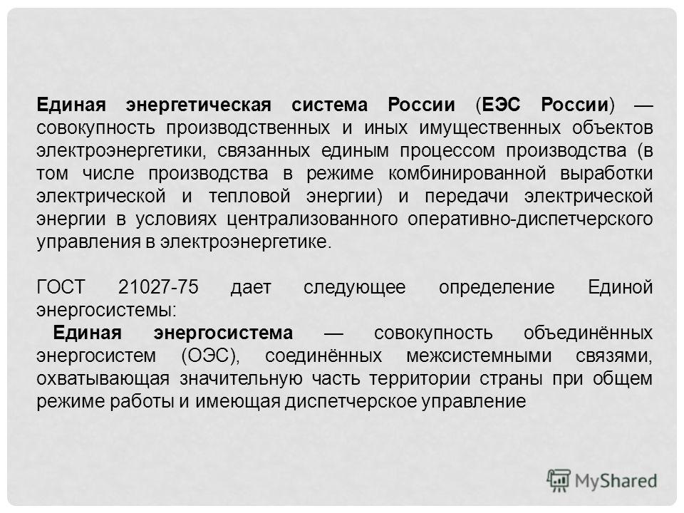 Единая энергетическая система России (ЕЭС России) совокупность производственных и иных имущественных объектов электроэнергетики, связанных единым процессом производства (в том числе производства в режиме комбинированной выработки электрической и тепл
