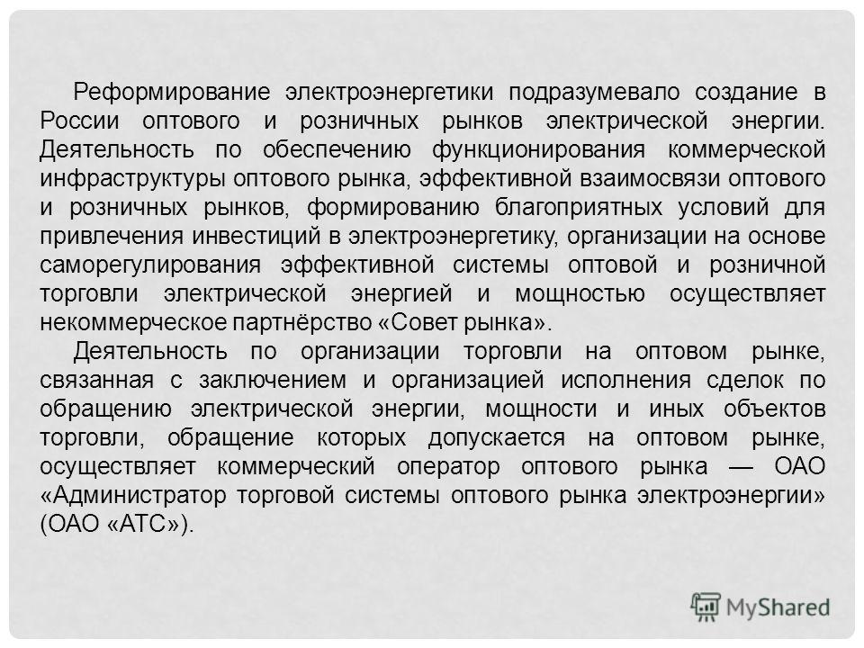 Реформирование электроэнергетики подразумевало создание в России оптового и розничных рынков электрической энергии. Деятельность по обеспечению функционирования коммерческой инфраструктуры оптового рынка, эффективной взаимосвязи оптового и розничных
