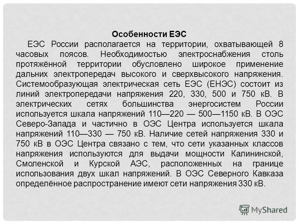 Особенности ЕЭС ЕЭС России располагается на территории, охватывающей 8 часовых поясов. Необходимостью электроснабжения столь протяжённой территории обусловлено широкое применение дальних электропередач высокого и сверхвысокого напряжения. Системообра