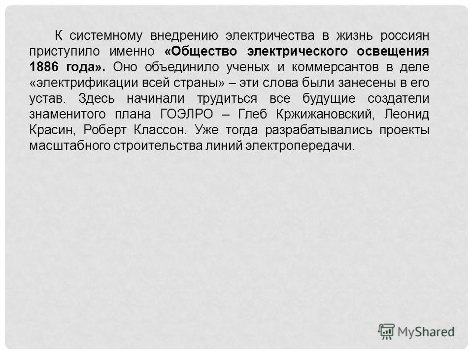 К системному внедрению электричества в жизнь россиян приступило именно «Общество электрического освещения 1886 года». Оно объединило ученых и коммерсантов в деле «электрификации всей страны» – эти слова были занесены в его устав. Здесь начинали труди