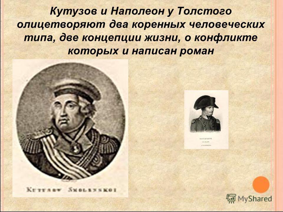 Кутузов и Наполеон у Толстого олицетворяют два коренных человеческих типа, две концепции жизни, о конфликте которых и написан роман