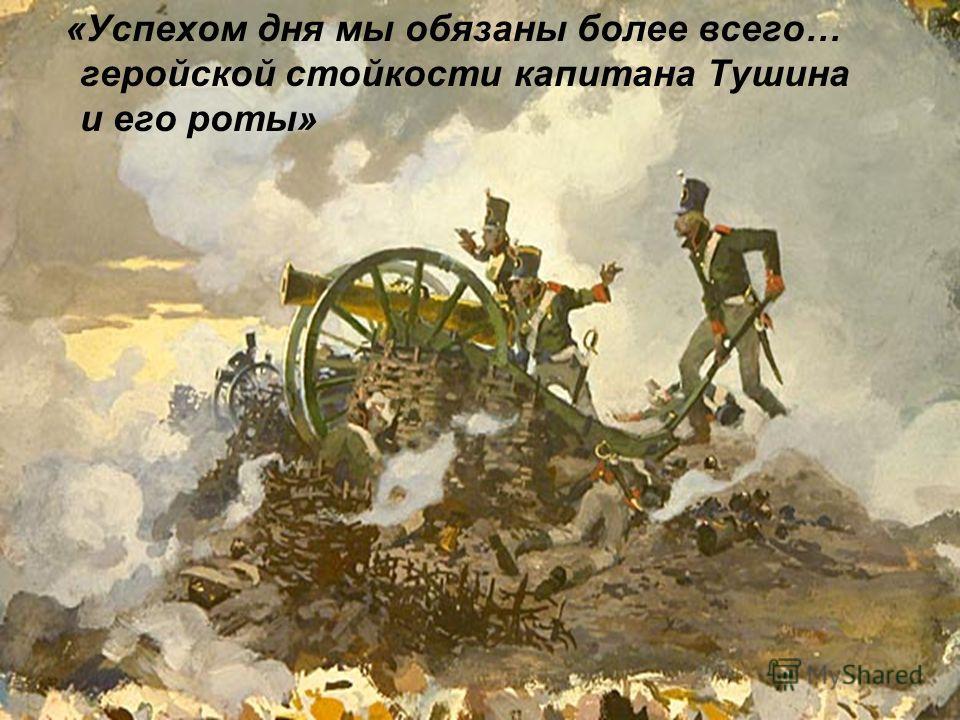 «Успехом дня мы обязаны более всего… геройской стойкости капитана Тушина и его роты»