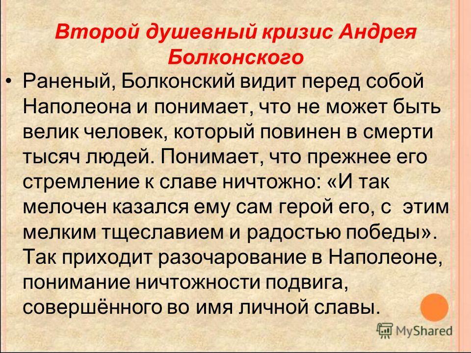 Второй душевный кризис Андрея Болконского Раненый, Болконский видит перед собой Наполеона и понимает, что не может быть велик человек, который повинен в смерти тысяч людей. Понимает, что прежнее его стремление к славе ничтожно: «И так мелочен казался