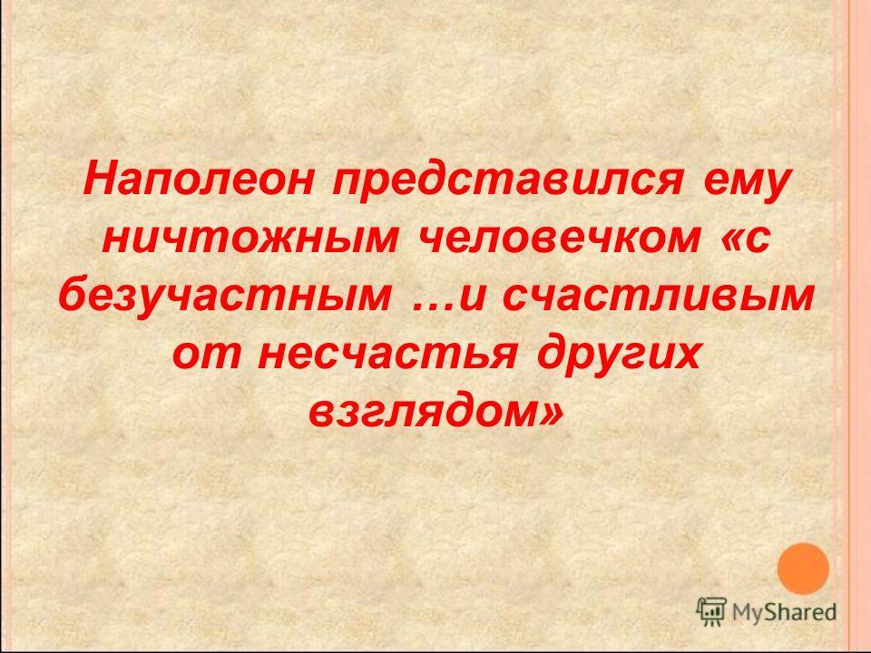 Наполеон представился ему ничтожным человечком «с безучастным …и счастливым от несчастья других взглядом»