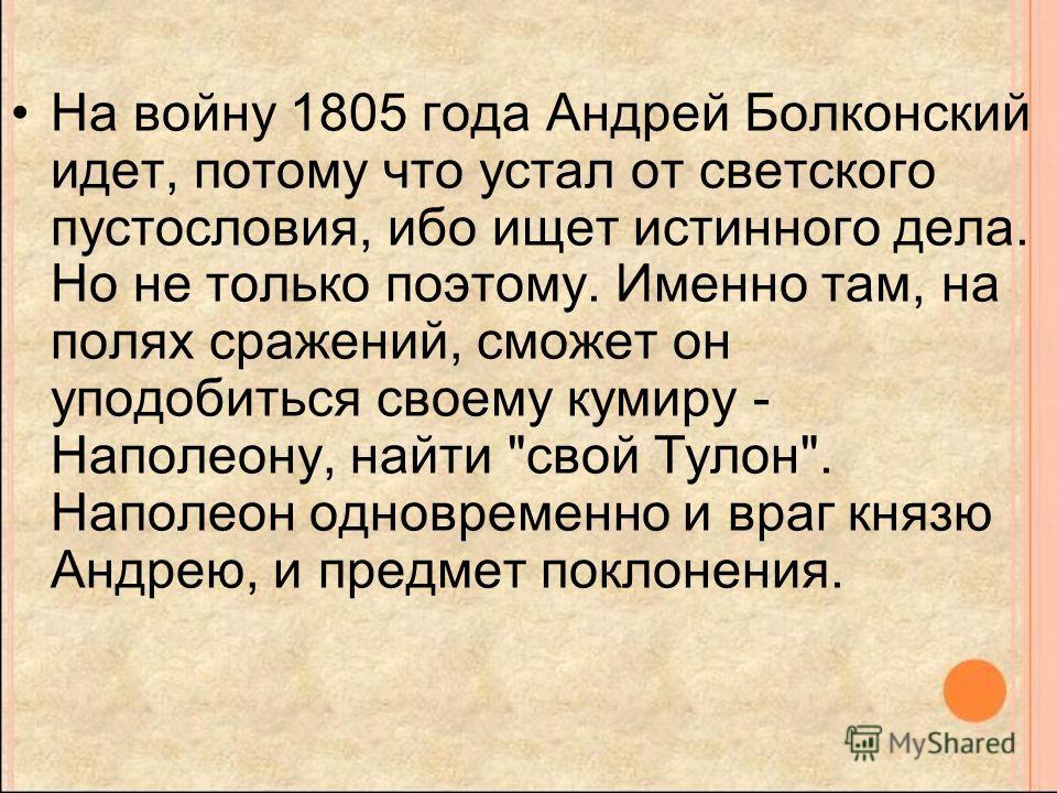 На войну 1805 года Андрей Болконский идет, потому что устал от светского пустословия, ибо ищет истинного дела. Но не только поэтому. Именно там, на полях сражений, сможет он уподобиться своему кумиру - Наполеону, найти