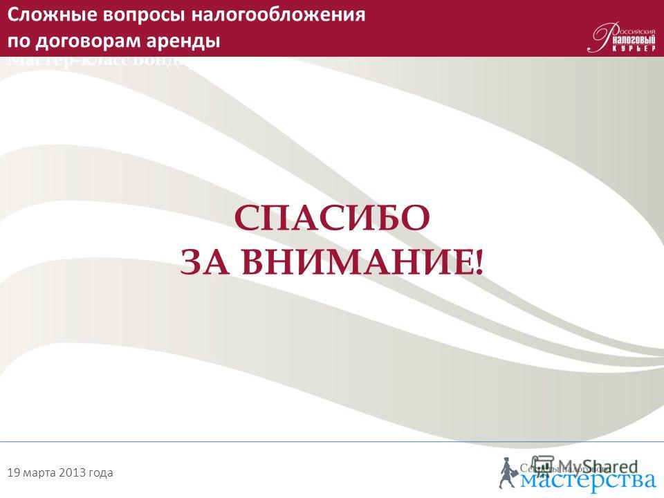 Как на практике применять новшества, введенные с 2013 года Мастер-класс Бондаренко О. А. 19 марта 2013 года СПАСИБО ЗА ВНИМАНИЕ! Сложные вопросы налогообложения по договорам аренды