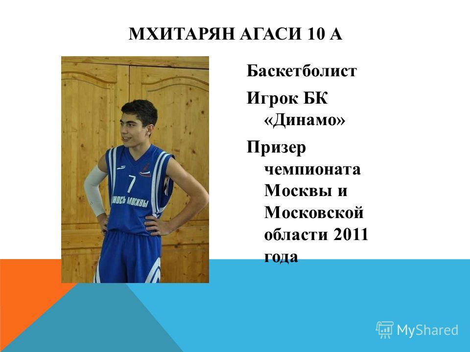 Баскетболист Игрок БК «Динамо» Призер чемпионата Москвы и Московской области 2011 года МХИТАРЯН АГАСИ 10 А