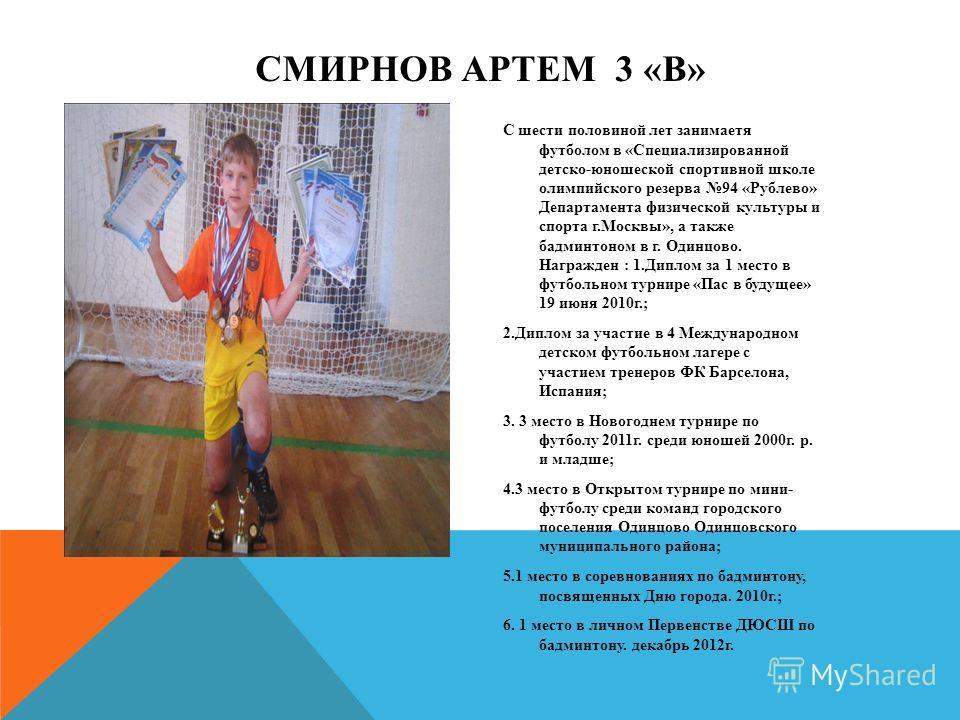 С шести половиной лет занимаетя футболом в «Специализированной детско-юношеской спортивной школе олимпийского резерва 94 «Рублево» Департамента физической культуры и спорта г.Москвы», а также бадминтоном в г. Одинцово. Награжден : 1.Диплом за 1 место