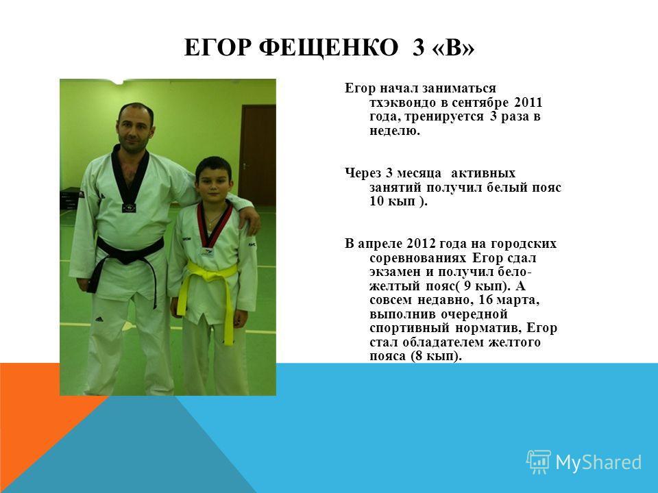 Егор начал заниматься тхэквондо в сентябре 2011 года, тренируется 3 раза в неделю. Через 3 месяца активных занятий получил белый пояс 10 кып ). В апреле 2012 года на городских соревнованиях Егор сдал экзамен и получил бело- желтый пояс( 9 кып). А сов