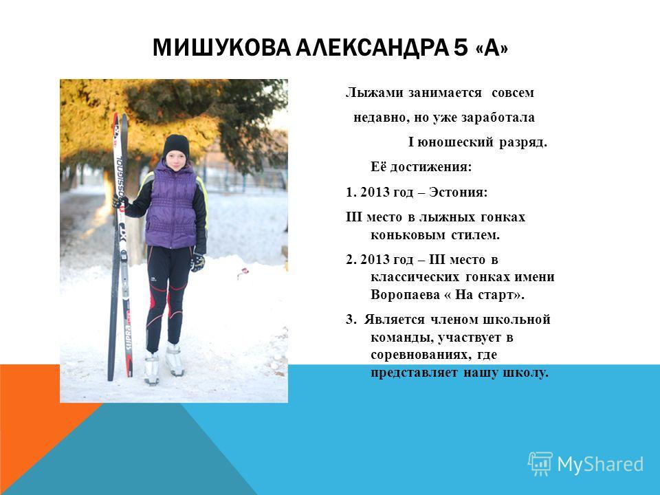 Лыжами занимается совсем недавно, но уже заработала I юношеский разряд. Её достижения: 1. 2013 год – Эстония: III место в лыжных гонках коньковым стилем. 2. 2013 год – III место в классических гонках имени Воропаева « На старт». 3. Является членом шк