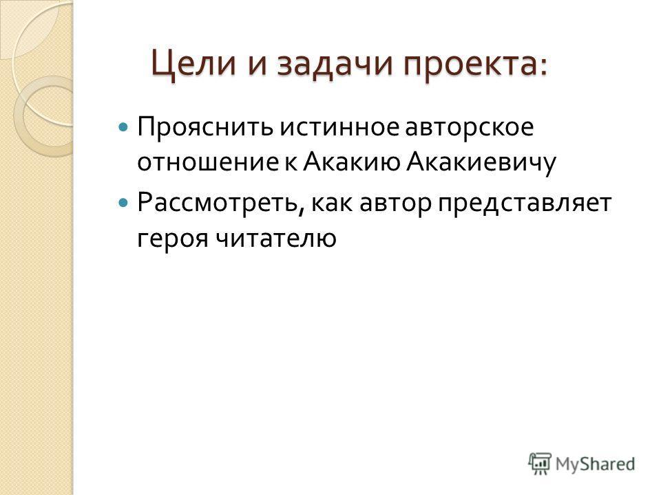 Цели и задачи проекта : Цели и задачи проекта : Прояснить истинное авторское отношение к Акакию Акакиевичу Рассмотреть, как автор представляет героя читателю