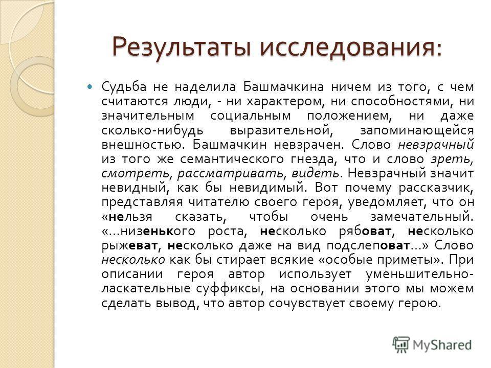 Результаты исследования : Результаты исследования : Судьба не наделила Башмачкина ничем из того, с чем считаются люди, - ни характером, ни способностями, ни значительным социальным положением, ни даже сколько - нибудь выразительной, запоминающейся вн