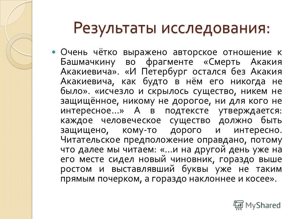 Результаты исследования : Результаты исследования : Очень чётко выражено авторское отношение к Башмачкину во фрагменте « Смерть Акакия Акакиевича ». « И Петербург остался без Акакия Акакиевича, как будто в нём его никогда не было ». « исчезло и скрыл