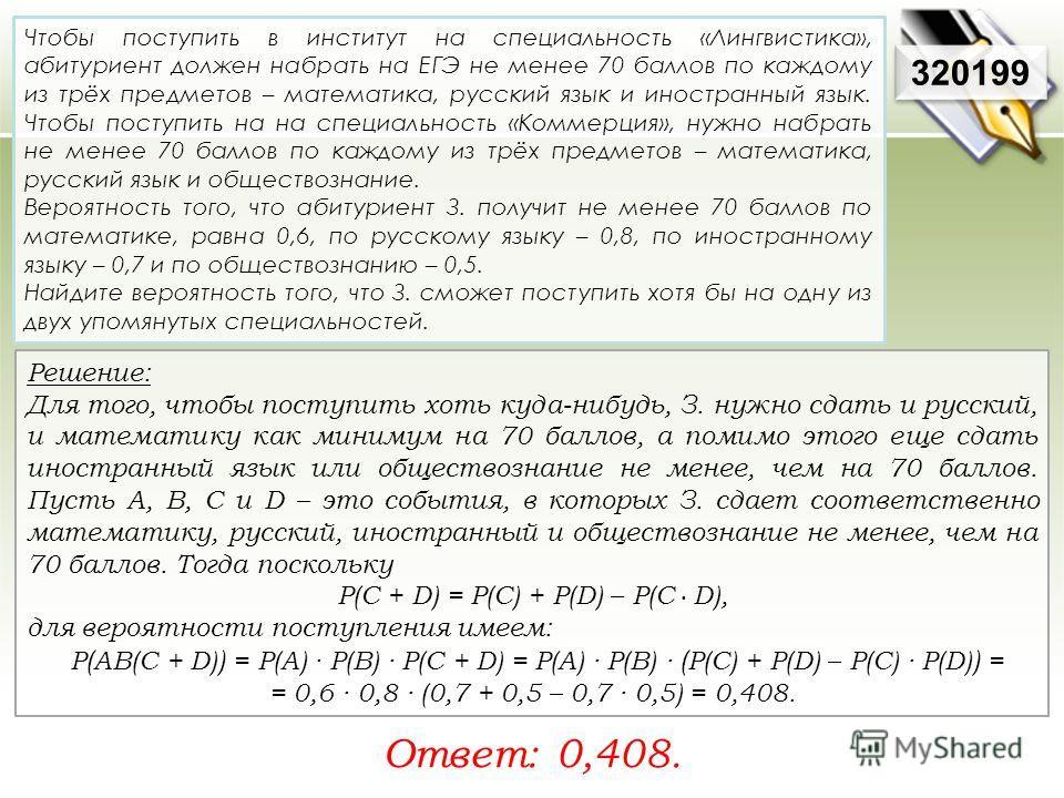 Решение: Для того, чтобы поступить хоть куда-нибудь, З. нужно сдать и русский, и математику как минимум на 70 баллов, а помимо этого еще сдать иностранный язык или обществознание не менее, чем на 70 баллов. Пусть A, B, C и D – это события, в которых