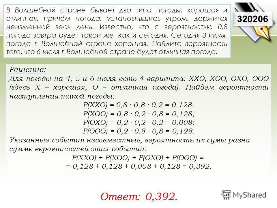 Решение: Для погоды на 4, 5 и 6 июля есть 4 варианта: ХХО, ХОО, ОХО, ООО (здесь Х – хорошая, О – отличная погода). Найдем вероятности наступления такой погоды: P(XXO) = 0,8 · 0,8 · 0,2 = 0,128; P(XOO) = 0,8 · 0,2 · 0,8 = 0,128; P(OXO) = 0,2 · 0,2 · 0