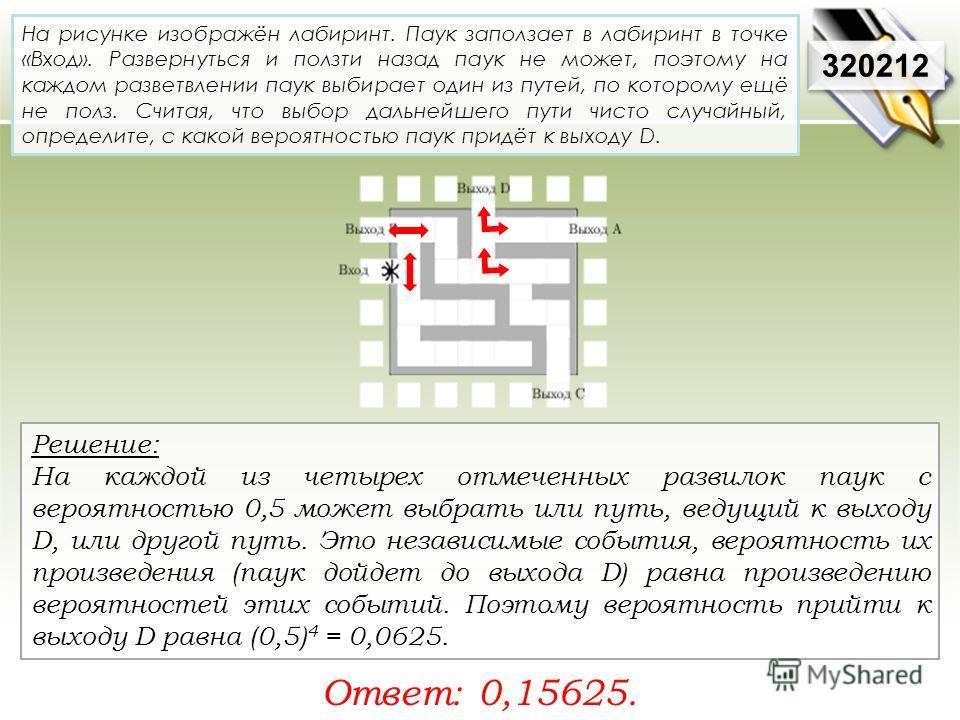 Решение: На каждой из четырех отмеченных развилок паук с вероятностью 0,5 может выбрать или путь, ведущий к выходу D, или другой путь. Это независимые события, вероятность их произведения (паук дойдет до выхода D) равна произведению вероятностей этих